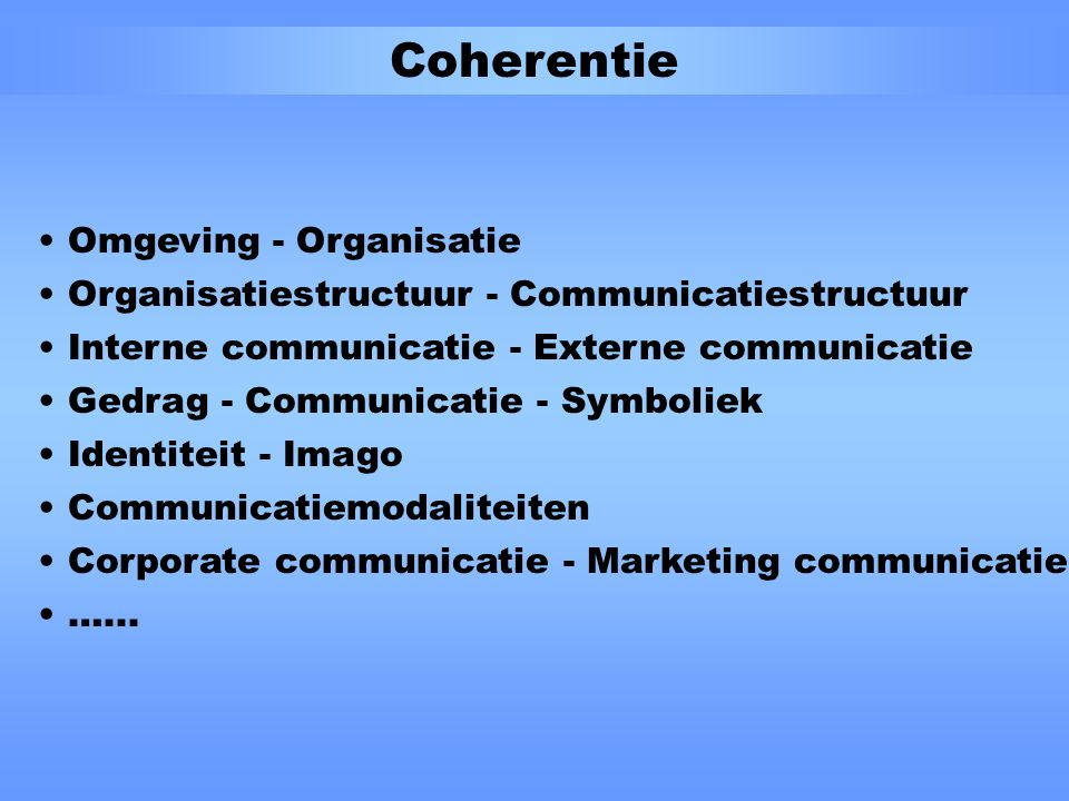 Coherentie Omgeving - Organisatie Organisatiestructuur - Communicatiestructuur Interne communicatie - Externe communicatie Gedrag - Communicatie - Symboliek Identiteit - Imago Communicatiemodaliteiten Corporate communicatie - Marketing communicatie …...