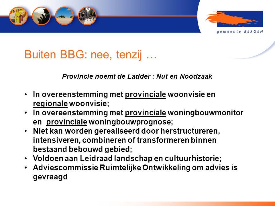 Buiten BBG: nee, tenzij … Provincie noemt de Ladder : Nut en Noodzaak In overeenstemming met provinciale woonvisie en regionale woonvisie; In overeens