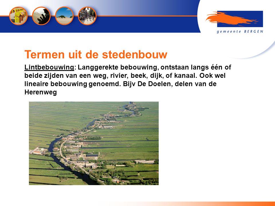 Termen uit de stedenbouw Lintbebouwing: Langgerekte bebouwing, ontstaan langs één of beide zijden van een weg, rivier, beek, dijk, of kanaal. Ook wel