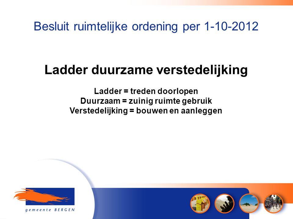Besluit ruimtelijke ordening per 1-10-2012 Ladder duurzame verstedelijking Ladder = treden doorlopen Duurzaam = zuinig ruimte gebruik Verstedelijking = bouwen en aanleggen
