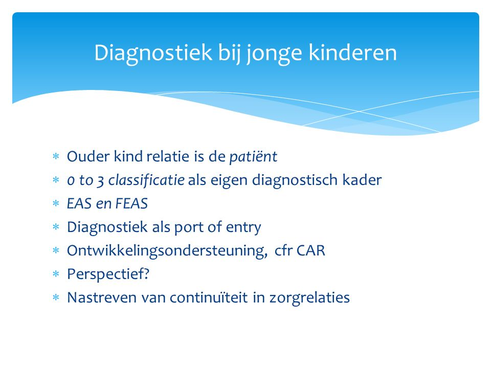  Ouder kind relatie is de patiënt  0 to 3 classificatie als eigen diagnostisch kader  EAS en FEAS  Diagnostiek als port of entry  Ontwikkelingsondersteuning, cfr CAR  Perspectief.