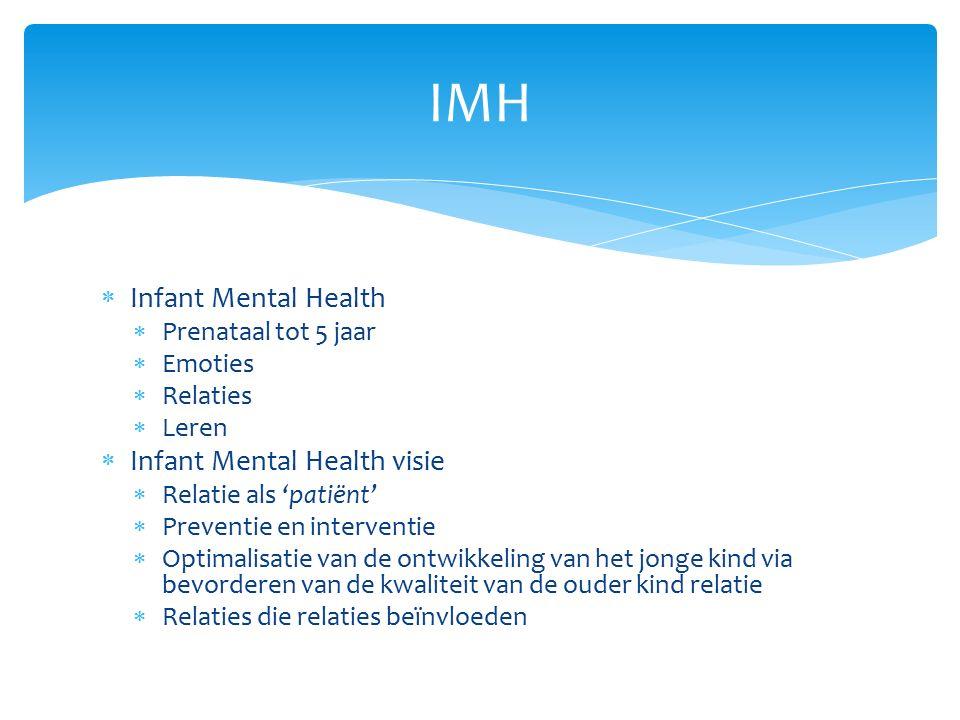  Infant Mental Health  Prenataal tot 5 jaar  Emoties  Relaties  Leren  Infant Mental Health visie  Relatie als 'patiënt'  Preventie en interventie  Optimalisatie van de ontwikkeling van het jonge kind via bevorderen van de kwaliteit van de ouder kind relatie  Relaties die relaties beïnvloeden IMH