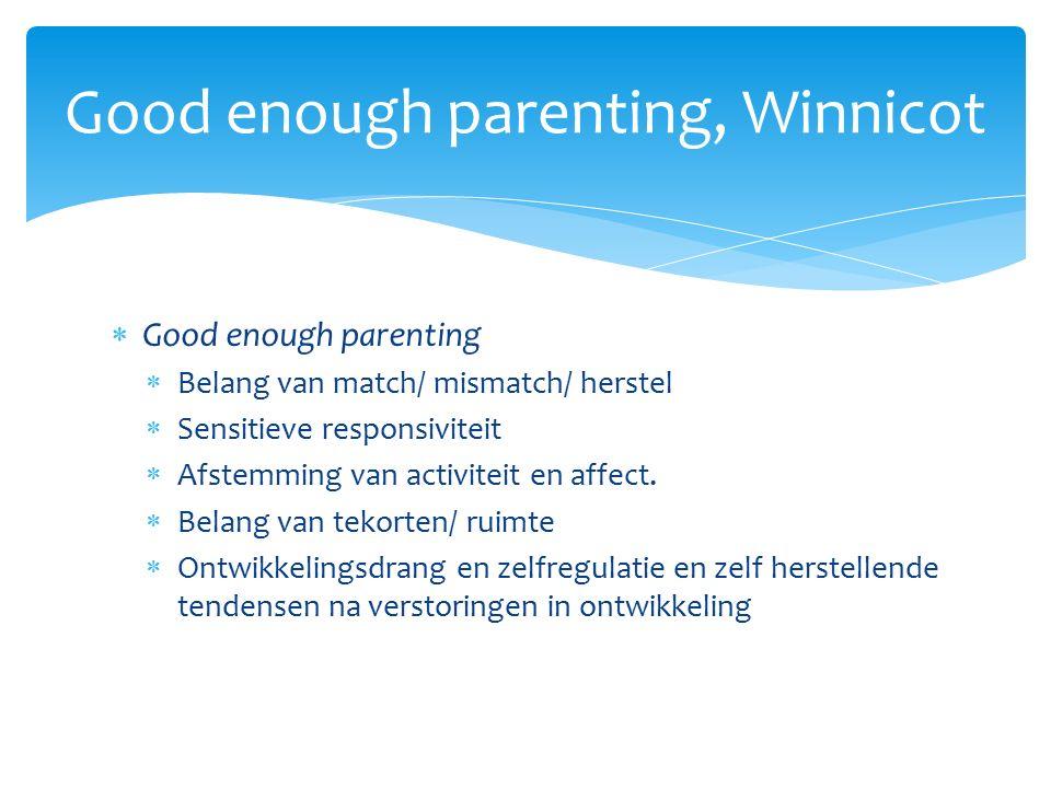  Good enough parenting  Belang van match/ mismatch/ herstel  Sensitieve responsiviteit  Afstemming van activiteit en affect.