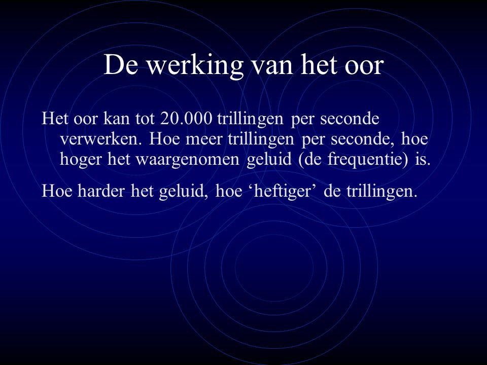 De werking van het oor Het oor kan tot 20.000 trillingen per seconde verwerken. Hoe meer trillingen per seconde, hoe hoger het waargenomen geluid (de