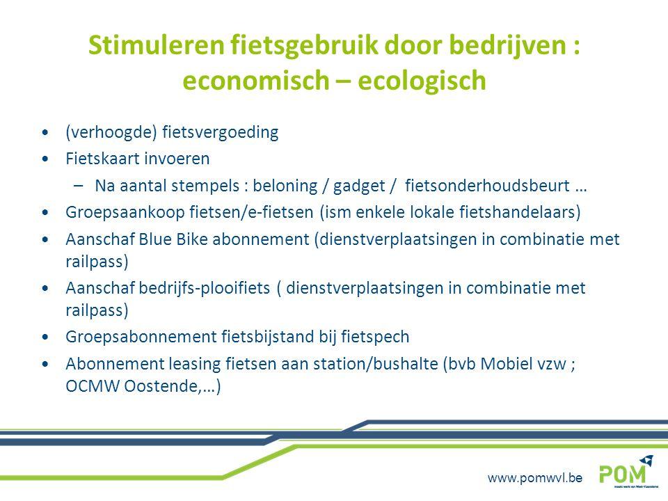 www.pomwvl.be Stimuleren fietsgebruik door bedrijven : economisch – ecologisch (verhoogde) fietsvergoeding Fietskaart invoeren –Na aantal stempels : b