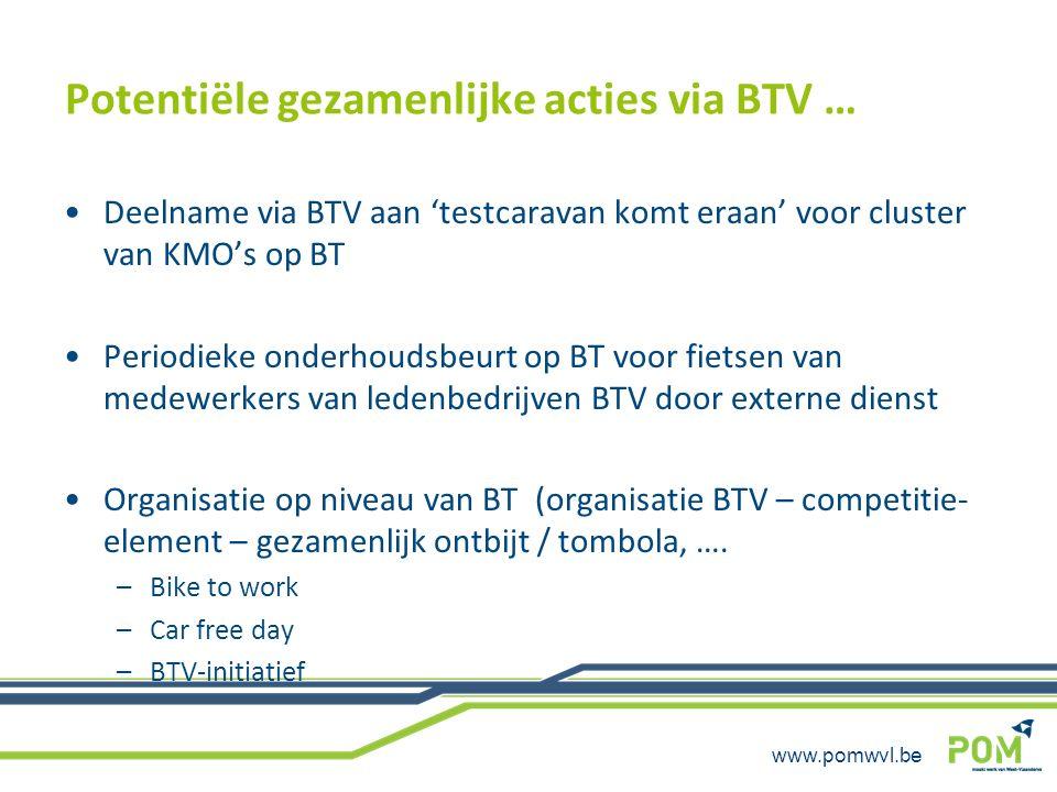 www.pomwvl.be Potentiële gezamenlijke acties via BTV … Deelname via BTV aan 'testcaravan komt eraan' voor cluster van KMO's op BT Periodieke onderhoud