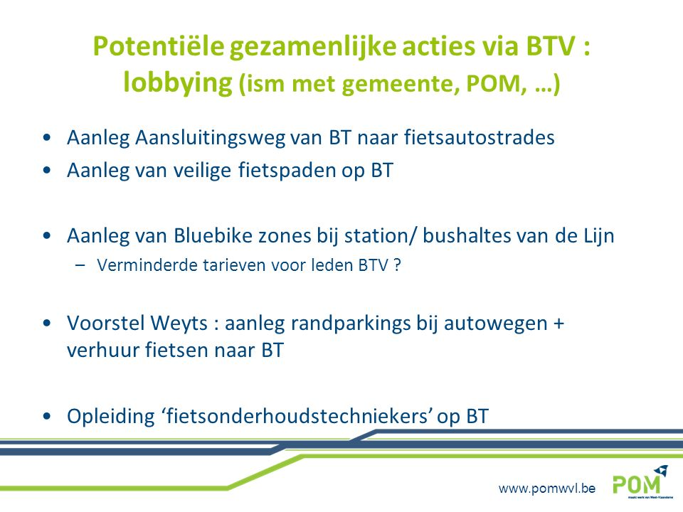 www.pomwvl.be Potentiële gezamenlijke acties via BTV : lobbying (ism met gemeente, POM, …) Aanleg Aansluitingsweg van BT naar fietsautostrades Aanleg