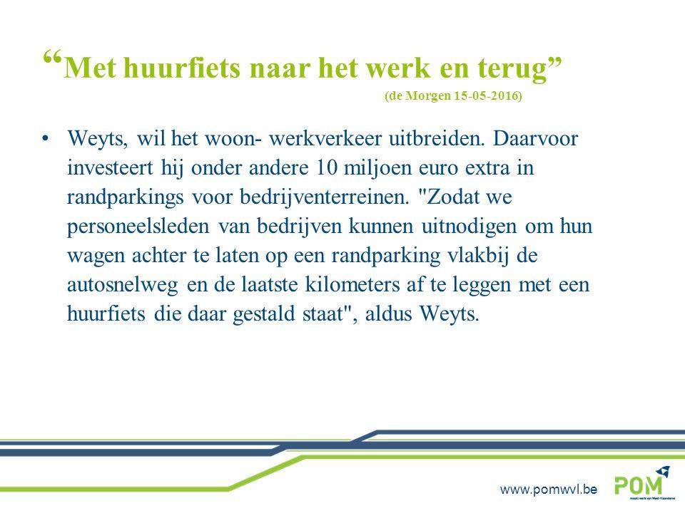 """www.pomwvl.be """" Met huurfiets naar het werk en terug"""" (de Morgen 15-05-2016) Weyts, wil het woon- werkverkeer uitbreiden. Daarvoor investeert hij onde"""