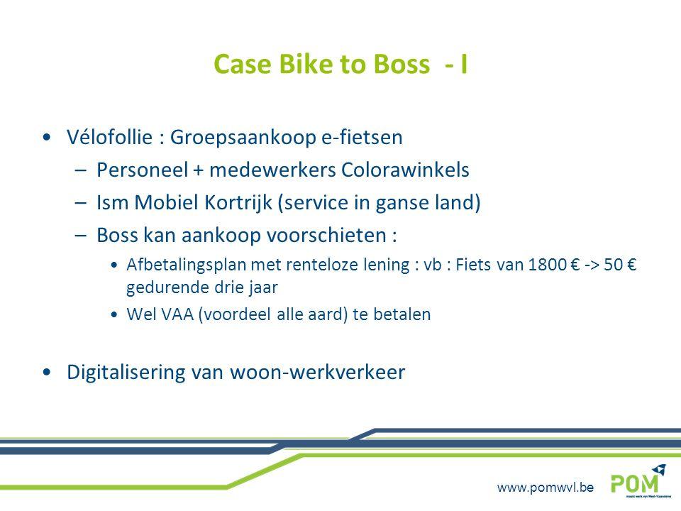 www.pomwvl.be Case Bike to Boss - II Wielekes (nieuwe fietsmunteenheid) –Wielekes via gedigitaliseerde gegevensinbreng –Opbouw saldo : 1 wieleke per gefietste dag + 1 wieleke per 20 afgelegde km Bij regenweer (online weerbericht beslist) : 1 bonus wieleke –Betaalmiddel voor oa : Fietsonderhoudsbeurt : 28 wielekes Afbetaling aankoop e-bike : 35 wielekes = 20 € (-VAA van 6 € ongeveer) Wielekesshop (1 wieleke = 25 cent ) (ook VAA nog te betalen) –Cadeaubon Decathlon of AS adventure –Abonnement fietsbijstand VAB