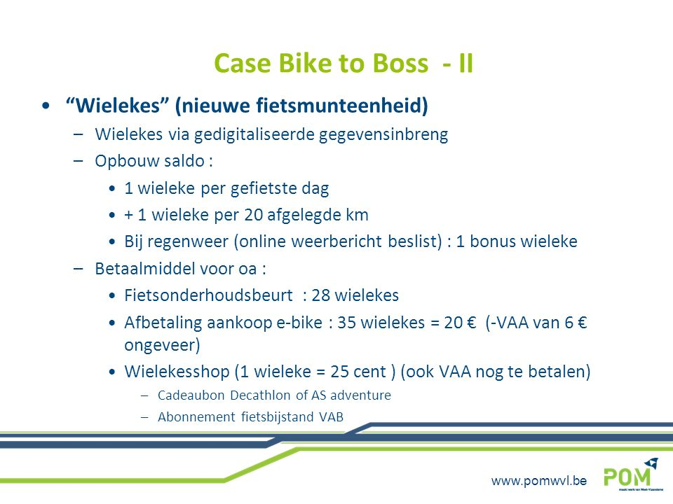 www.pomwvl.be Stimuleren fietsgebruik door bedrijven : economisch – ecologisch (verhoogde) fietsvergoeding Fietskaart invoeren –Na aantal stempels : beloning / gadget / fietsonderhoudsbeurt … Groepsaankoop fietsen/e-fietsen (ism enkele lokale fietshandelaars) Aanschaf Blue Bike abonnement (dienstverplaatsingen in combinatie met railpass) Aanschaf bedrijfs-plooifiets ( dienstverplaatsingen in combinatie met railpass) Groepsabonnement fietsbijstand bij fietspech Abonnement leasing fietsen aan station/bushalte (bvb Mobiel vzw ; OCMW Oostende,…)