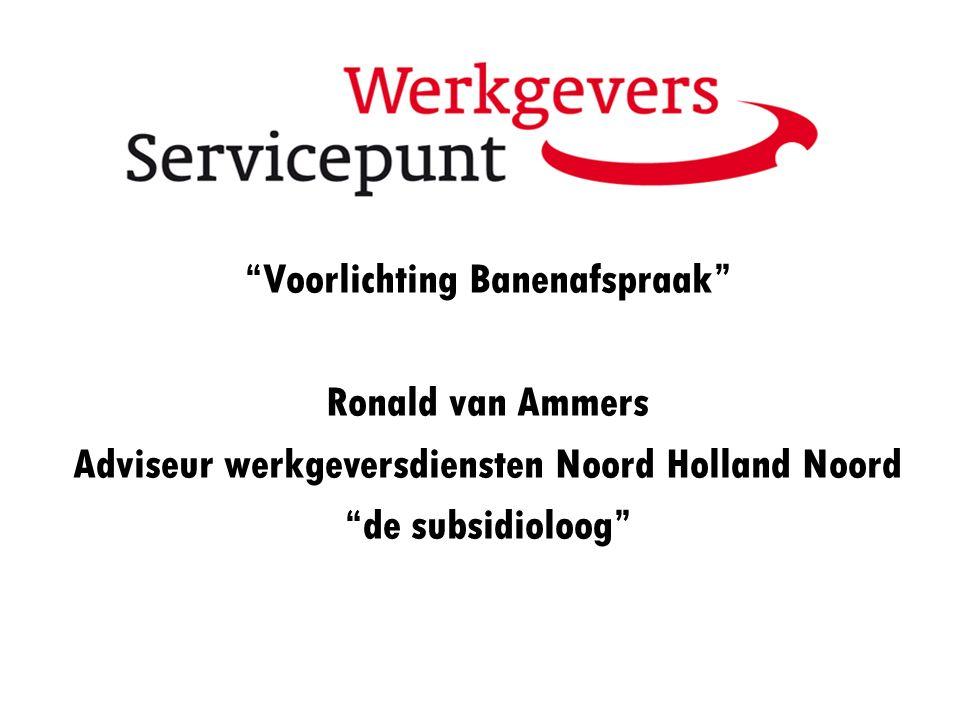 """""""Voorlichting Banenafspraak"""" Ronald van Ammers Adviseur werkgeversdiensten Noord Holland Noord """"de subsidioloog"""""""