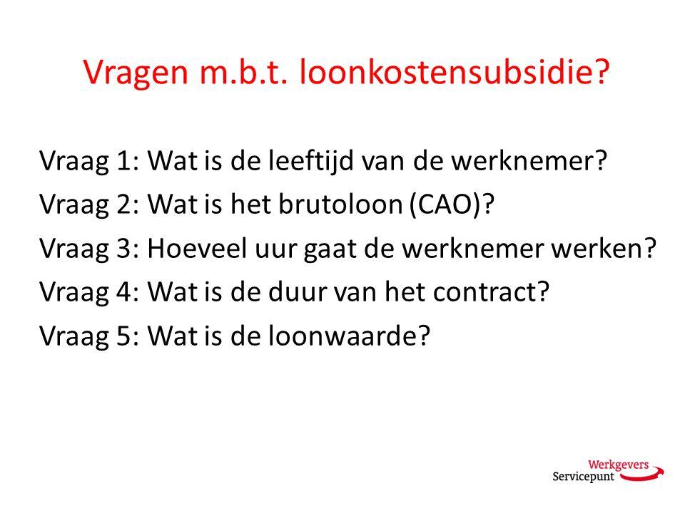 Vragen m.b.t. loonkostensubsidie? Vraag 1: Wat is de leeftijd van de werknemer? Vraag 2: Wat is het brutoloon (CAO)? Vraag 3: Hoeveel uur gaat de werk