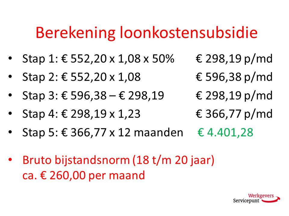Berekening loonkostensubsidie Stap 1: € 552,20 x 1,08 x 50% € 298,19 p/md Stap 2: € 552,20 x 1,08 € 596,38 p/md Stap 3: € 596,38 – € 298,19 € 298,19 p/md Stap 4: € 298,19 x 1,23 € 366,77 p/md Stap 5: € 366,77 x 12 maanden € 4.401,28 Bruto bijstandsnorm (18 t/m 20 jaar) ca.