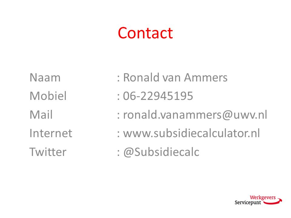 Contact Naam: Ronald van Ammers Mobiel: 06-22945195 Mail: ronald.vanammers@uwv.nl Internet: www.subsidiecalculator.nl Twitter: @Subsidiecalc