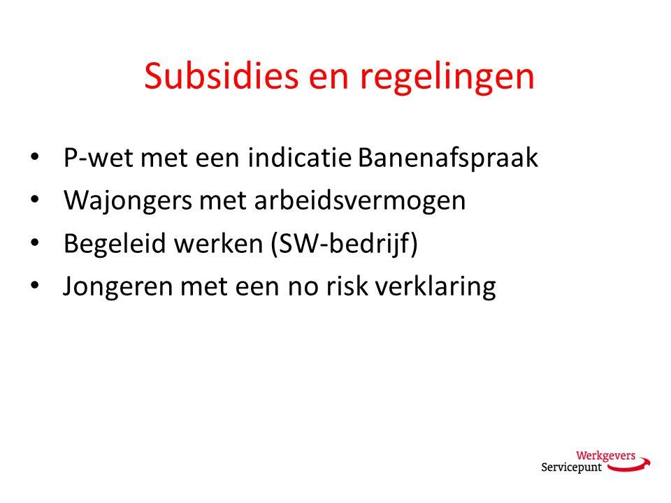 Subsidies en regelingen P-wet met een indicatie Banenafspraak Wajongers met arbeidsvermogen Begeleid werken (SW-bedrijf) Jongeren met een no risk verklaring