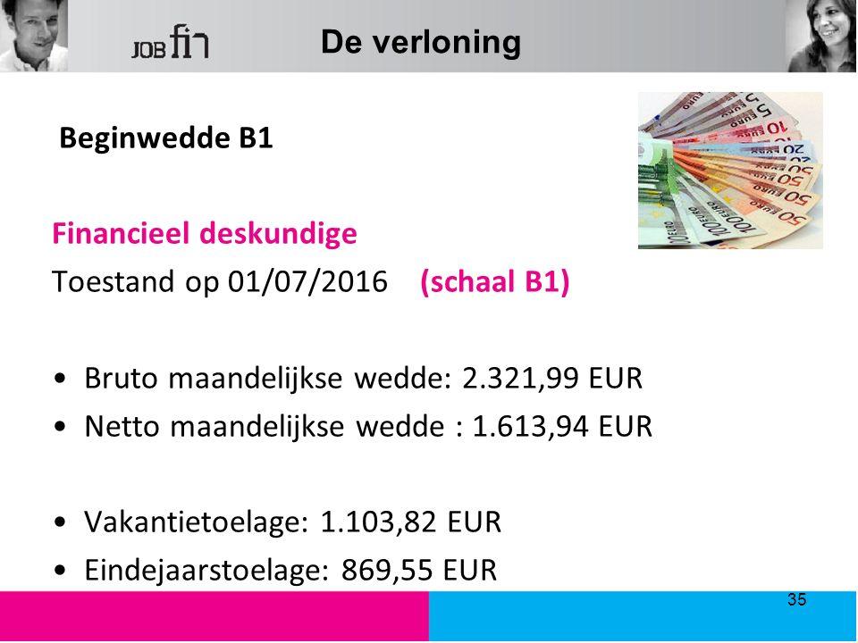 De verloning Beginwedde B1 Financieel deskundige Toestand op 01/07/2016 (schaal B1) Bruto maandelijkse wedde: 2.321,99 EUR Netto maandelijkse wedde : 1.613,94 EUR Vakantietoelage: 1.103,82 EUR Eindejaarstoelage: 869,55 EUR 35