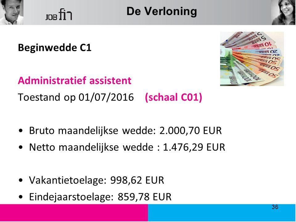 De Verloning Beginwedde C1 Administratief assistent Toestand op 01/07/2016 (schaal C01) Bruto maandelijkse wedde: 2.000,70 EUR Netto maandelijkse wedde : 1.476,29 EUR Vakantietoelage: 998,62 EUR Eindejaarstoelage: 859,78 EUR 36