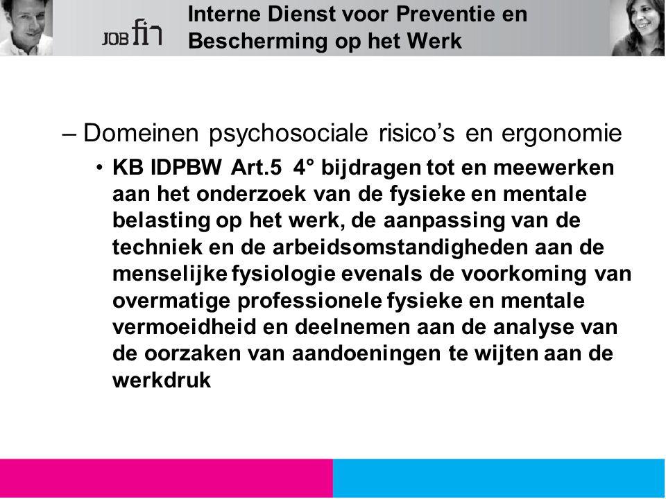 Interne Dienst voor Preventie en Bescherming op het Werk –Domeinen psychosociale risico's en ergonomie KB IDPBW Art.5 4° bijdragen tot en meewerken aan het onderzoek van de fysieke en mentale belasting op het werk, de aanpassing van de techniek en de arbeidsomstandigheden aan de menselijke fysiologie evenals de voorkoming van overmatige professionele fysieke en mentale vermoeidheid en deelnemen aan de analyse van de oorzaken van aandoeningen te wijten aan de werkdruk