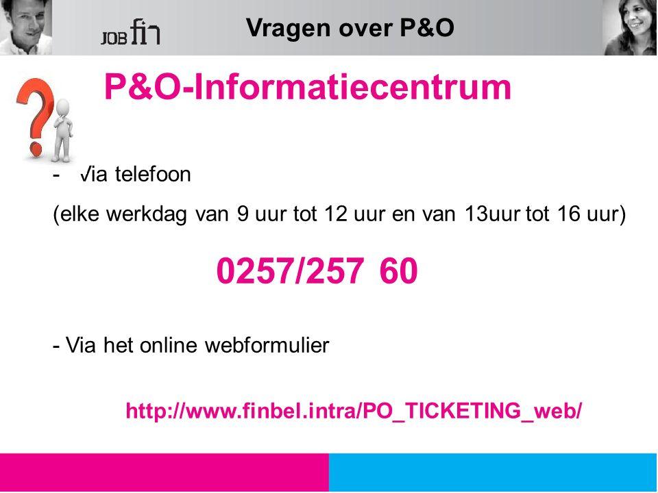 P&O-Informatiecentrum -Via telefoon (elke werkdag van 9 uur tot 12 uur en van 13uur tot 16 uur) 0257/257 60 - Via het online webformulier http://www.finbel.intra/PO_TICKETING_web/ Vragen over P&O