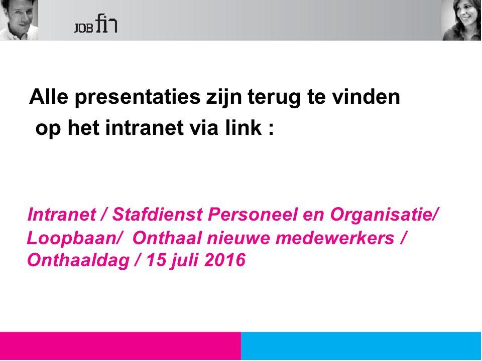 Alle presentaties zijn terug te vinden op het intranet via link : Intranet / Stafdienst Personeel en Organisatie/ Loopbaan/ Onthaal nieuwe medewerkers / Onthaaldag / 15 juli 2016