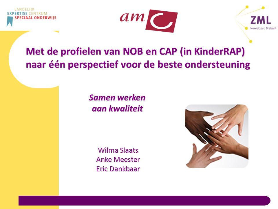 Met de profielen van NOB en CAP (in KinderRAP) naar één perspectief voor de beste ondersteuning Samen werken aan kwaliteit Wilma Slaats Anke Meester Eric Dankbaar