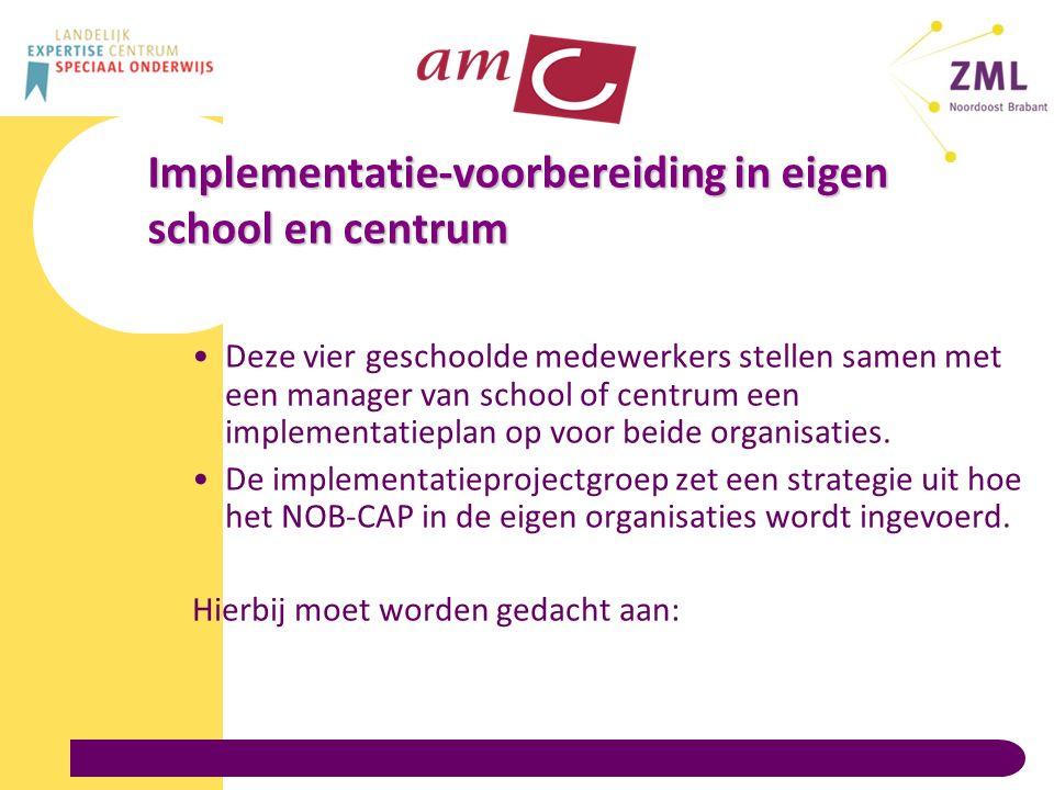 Implementatie-voorbereiding in eigen school en centrum Deze vier geschoolde medewerkers stellen samen met een manager van school of centrum een implementatieplan op voor beide organisaties.