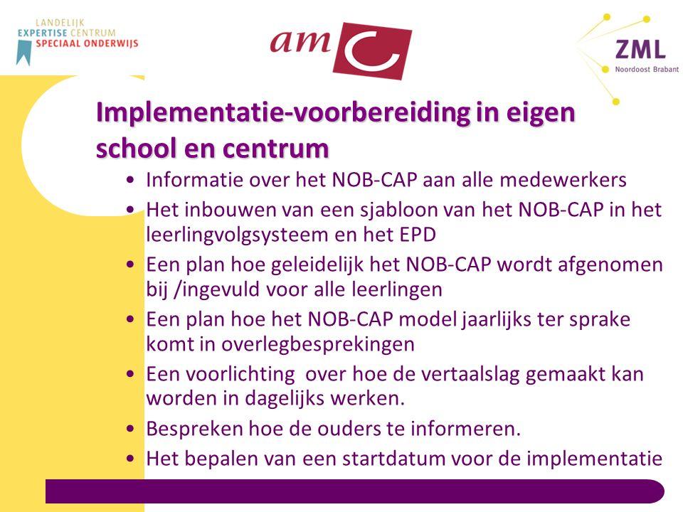 Implementatie-voorbereiding in eigen school en centrum Informatie over het NOB-CAP aan alle medewerkers Het inbouwen van een sjabloon van het NOB-CAP in het leerlingvolgsysteem en het EPD Een plan hoe geleidelijk het NOB-CAP wordt afgenomen bij /ingevuld voor alle leerlingen Een plan hoe het NOB-CAP model jaarlijks ter sprake komt in overlegbesprekingen Een voorlichting over hoe de vertaalslag gemaakt kan worden in dagelijks werken.