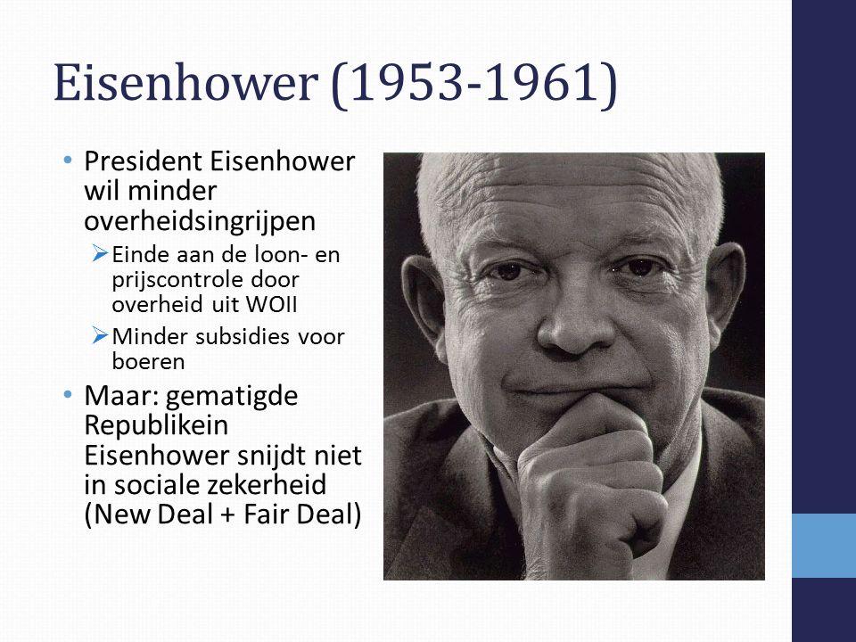 Eisenhower (1953-1961) President Eisenhower wil minder overheidsingrijpen  Einde aan de loon- en prijscontrole door overheid uit WOII  Minder subsidies voor boeren Maar: gematigde Republikein Eisenhower snijdt niet in sociale zekerheid (New Deal + Fair Deal)