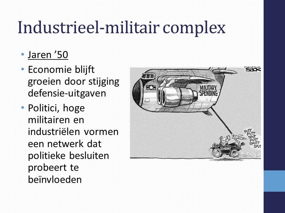 Industrieel-militair complex Jaren '50 Economie blijft groeien door stijging defensie-uitgaven Politici, hoge militairen en industriëlen vormen een netwerk dat politieke besluiten probeert te beïnvloeden
