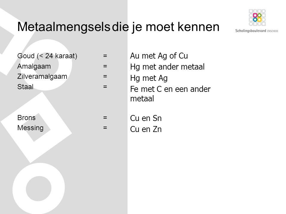 Metaalmengsels die je moet kennen Goud (< 24 karaat)= Amalgaam= Zilveramalgaam= Staal= Brons= Messing= Au met Ag of Cu Hg met ander metaal Hg met Ag Fe met C en een ander metaal Cu en Zn Cu en Sn