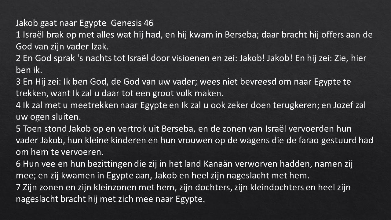 Jakob gaat naar Egypte Genesis 46 1 Israël brak op met alles wat hij had, en hij kwam in Berseba; daar bracht hij offers aan de God van zijn vader Izak.