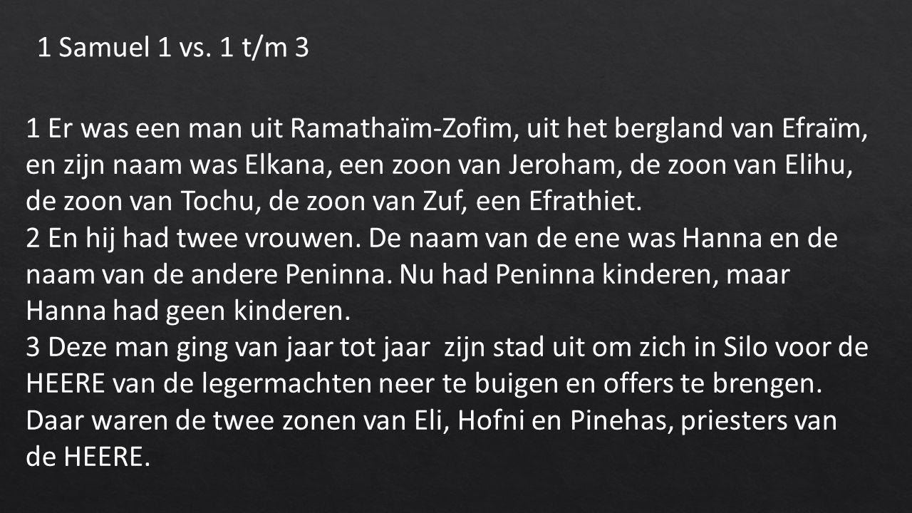 1 Er was een man uit Ramathaïm-Zofim, uit het bergland van Efraïm, en zijn naam was Elkana, een zoon van Jeroham, de zoon van Elihu, de zoon van Tochu, de zoon van Zuf, een Efrathiet.