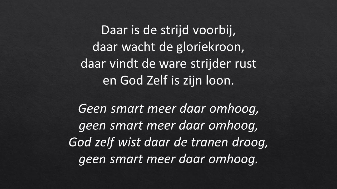 Geen smart meer daar omhoog, geen smart meer daar omhoog, God zelf wist daar de tranen droog, geen smart meer daar omhoog.