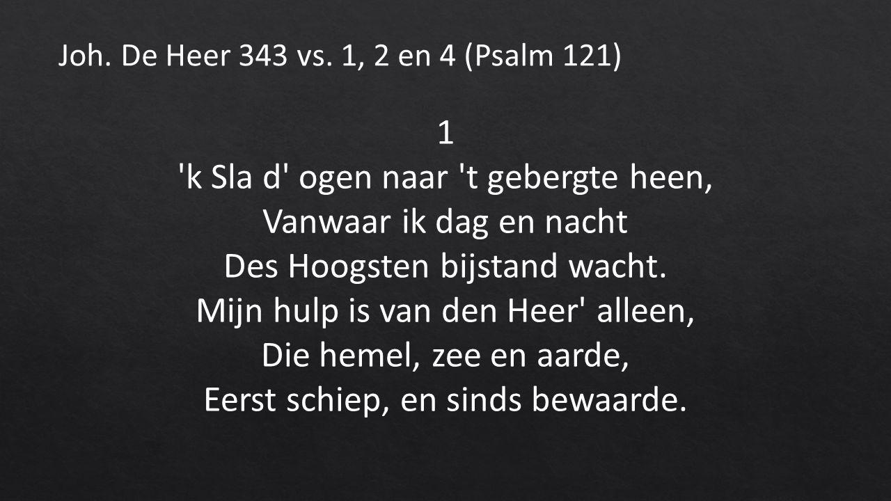 1 k Sla d ogen naar t gebergte heen, Vanwaar ik dag en nacht Des Hoogsten bijstand wacht.