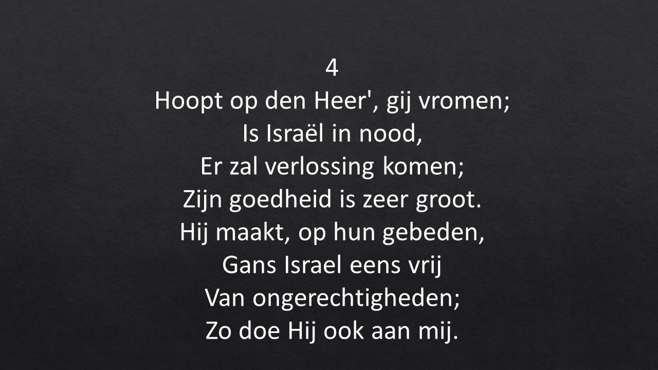 4 Hoopt op den Heer , gij vromen; Is Israël in nood, Er zal verlossing komen; Zijn goedheid is zeer groot.