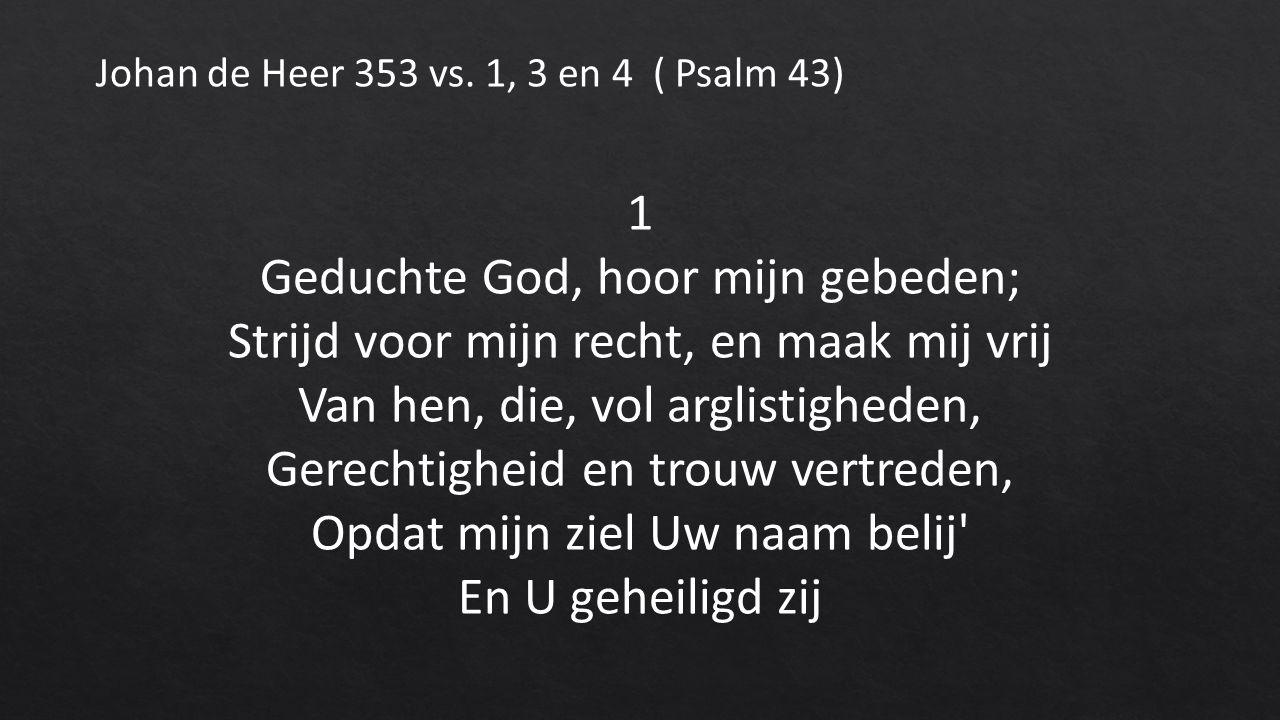 1 Geduchte God, hoor mijn gebeden; Strijd voor mijn recht, en maak mij vrij Van hen, die, vol arglistigheden, Gerechtigheid en trouw vertreden, Opdat mijn ziel Uw naam belij En U geheiligd zij Johan de Heer 353 vs.