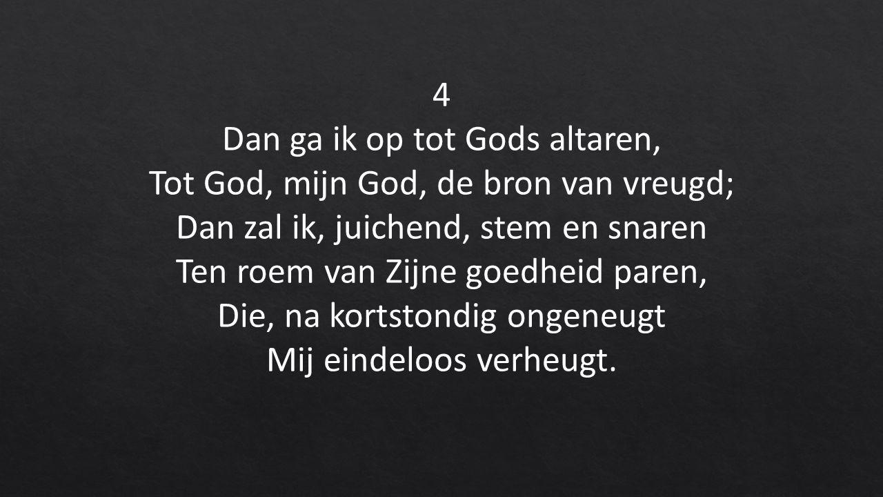 4 Dan ga ik op tot Gods altaren, Tot God, mijn God, de bron van vreugd; Dan zal ik, juichend, stem en snaren Ten roem van Zijne goedheid paren, Die, na kortstondig ongeneugt Mij eindeloos verheugt.