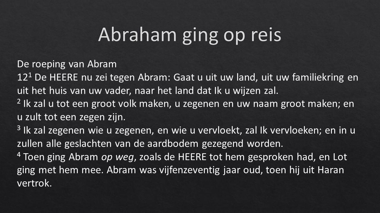 De roeping van Abram 12 1 De HEERE nu zei tegen Abram: Gaat u uit uw land, uit uw familiekring en uit het huis van uw vader, naar het land dat Ik u wijzen zal.