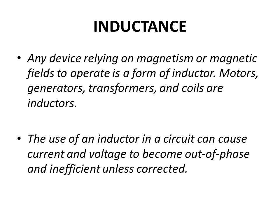 INDUCTANCE Any device relying on magnetism or magnetic fields to operate is a form of inductor. Motors, generators, transformers, and coils are induct