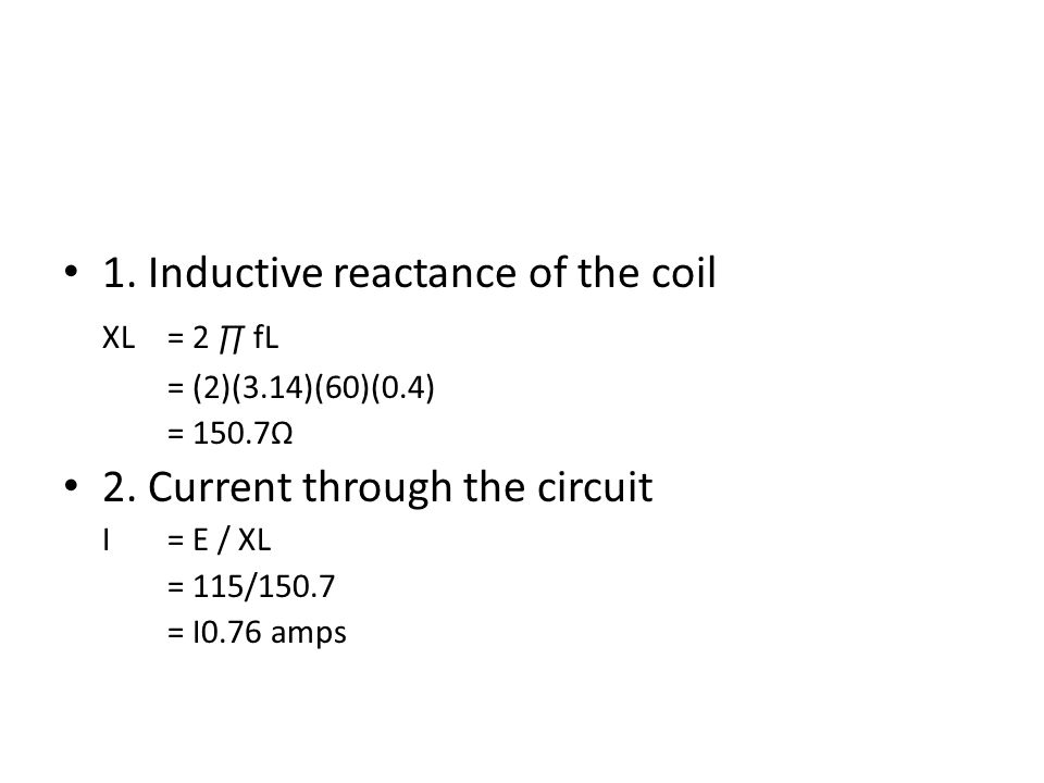 1. Inductive reactance of the coil XL= 2 ∏ fL = (2)(3.14)(60)(0.4) = 150.7Ω 2. Current through the circuit I= E / XL = 115/150.7 = I0.76 amps