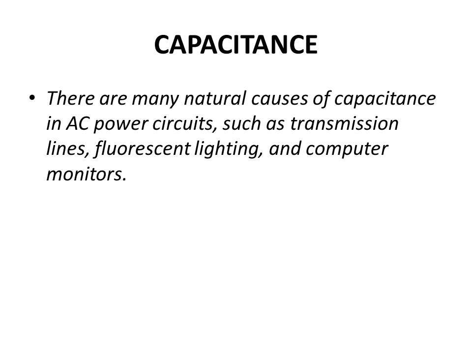 CAPACITANCE There are many natural causes of capacitance in AC power circuits, such as transmission lines, fluorescent lighting, and computer monitors