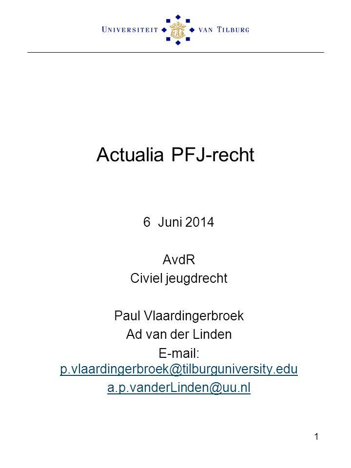 Actualia PFJ-recht 6 Juni 2014 AvdR Civiel jeugdrecht Paul Vlaardingerbroek Ad van der Linden E-mail: p.vlaardingerbroek@tilburguniversity.edu p.vlaardingerbroek@tilburguniversity.edu a.p.vanderLinden@uu.nl 1