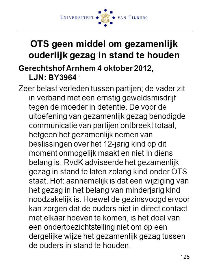 OTS geen middel om gezamenlijk ouderlijk gezag in stand te houden Gerechtshof Arnhem 4 oktober 2012, LJN: BY3964 : Zeer belast verleden tussen partijen; de vader zit in verband met een ernstig geweldsmisdrijf tegen de moeder in detentie.