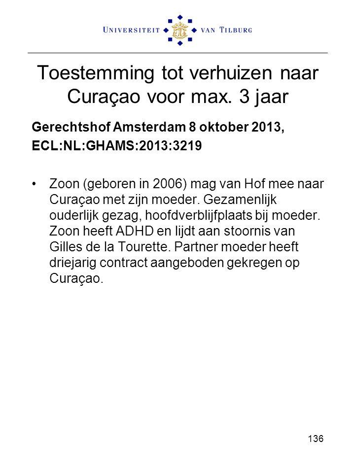 Toestemming tot verhuizen naar Curaçao voor max. 3 jaar Gerechtshof Amsterdam 8 oktober 2013, ECL:NL:GHAMS:2013:3219 Zoon (geboren in 2006) mag van Ho
