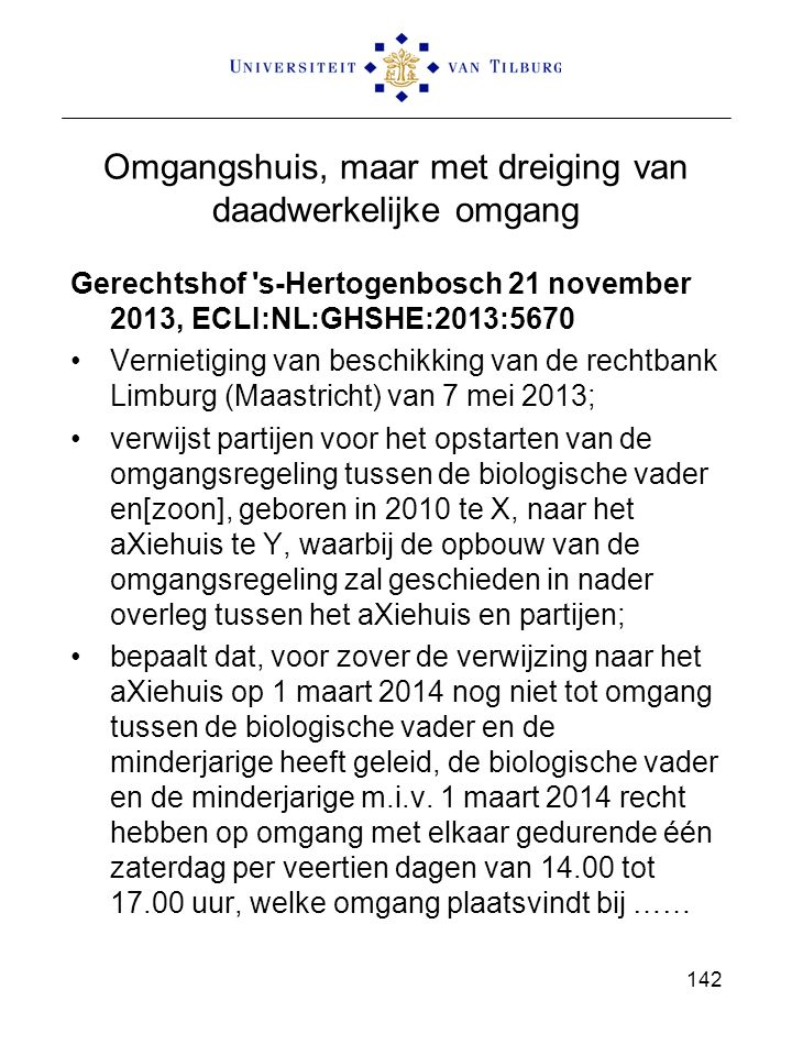 Omgangshuis, maar met dreiging van daadwerkelijke omgang Gerechtshof s-Hertogenbosch 21 november 2013, ECLI:NL:GHSHE:2013:5670 Vernietiging van beschikking van de rechtbank Limburg (Maastricht) van 7 mei 2013; verwijst partijen voor het opstarten van de omgangsregeling tussen de biologische vader en[zoon], geboren in 2010 te X, naar het aXiehuis te Y, waarbij de opbouw van de omgangsregeling zal geschieden in nader overleg tussen het aXiehuis en partijen; bepaalt dat, voor zover de verwijzing naar het aXiehuis op 1 maart 2014 nog niet tot omgang tussen de biologische vader en de minderjarige heeft geleid, de biologische vader en de minderjarige m.i.v.