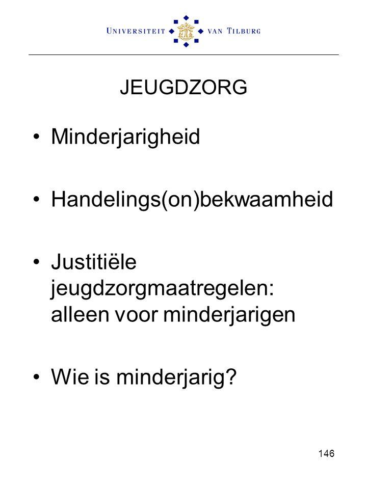 JEUGDZORG Minderjarigheid Handelings(on)bekwaamheid Justitiële jeugdzorgmaatregelen: alleen voor minderjarigen Wie is minderjarig? 146