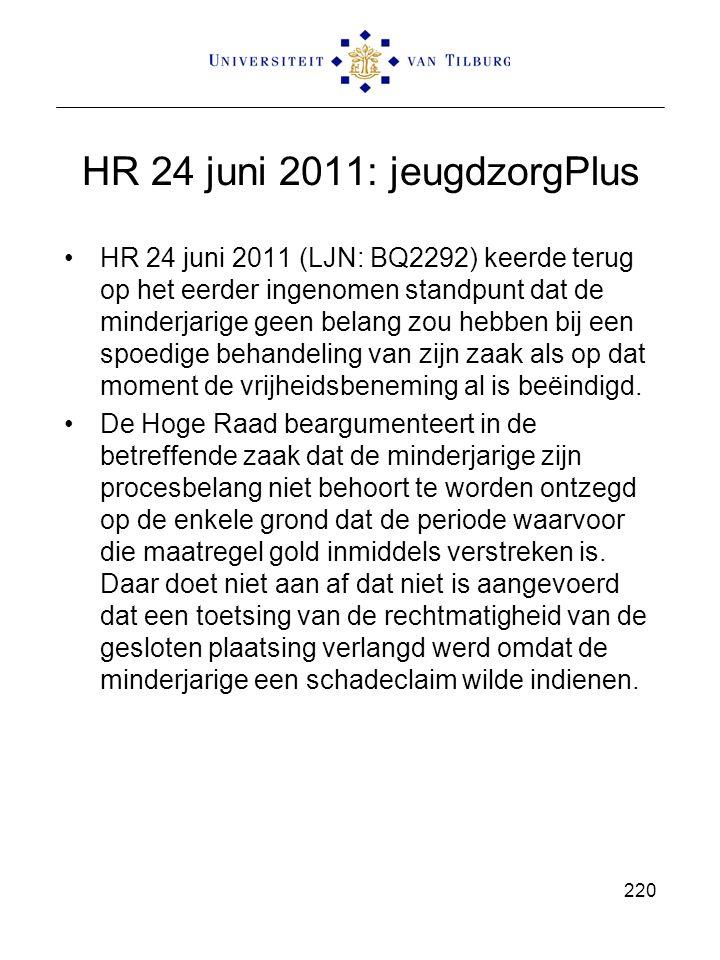HR 24 juni 2011: jeugdzorgPlus HR 24 juni 2011 (LJN: BQ2292) keerde terug op het eerder ingenomen standpunt dat de minderjarige geen belang zou hebben bij een spoedige behandeling van zijn zaak als op dat moment de vrijheidsbeneming al is beëindigd.