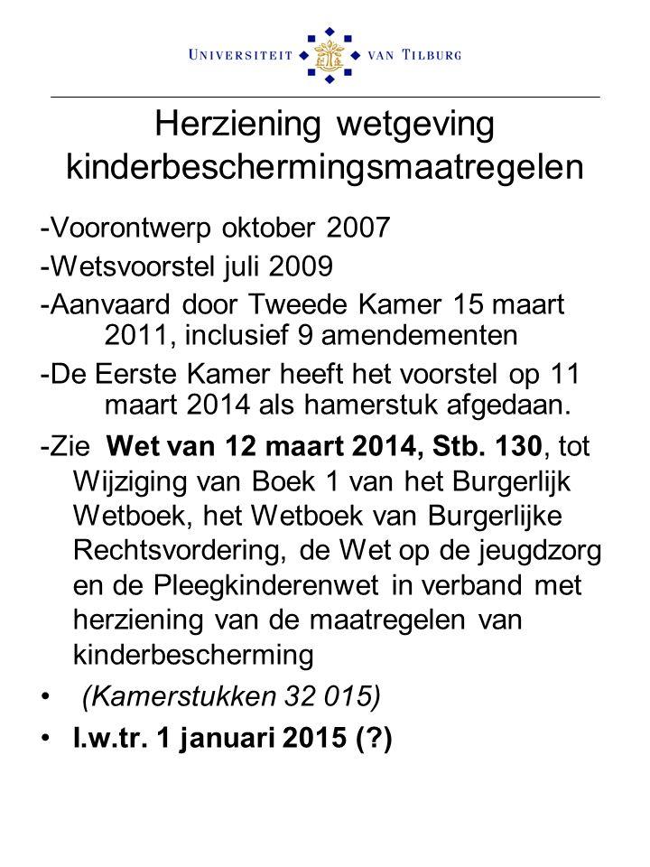 Herziening wetgeving kinderbeschermingsmaatregelen -Voorontwerp oktober 2007 -Wetsvoorstel juli 2009 -Aanvaard door Tweede Kamer 15 maart 2011, inclusief 9 amendementen -De Eerste Kamer heeft het voorstel op 11 maart 2014 als hamerstuk afgedaan.