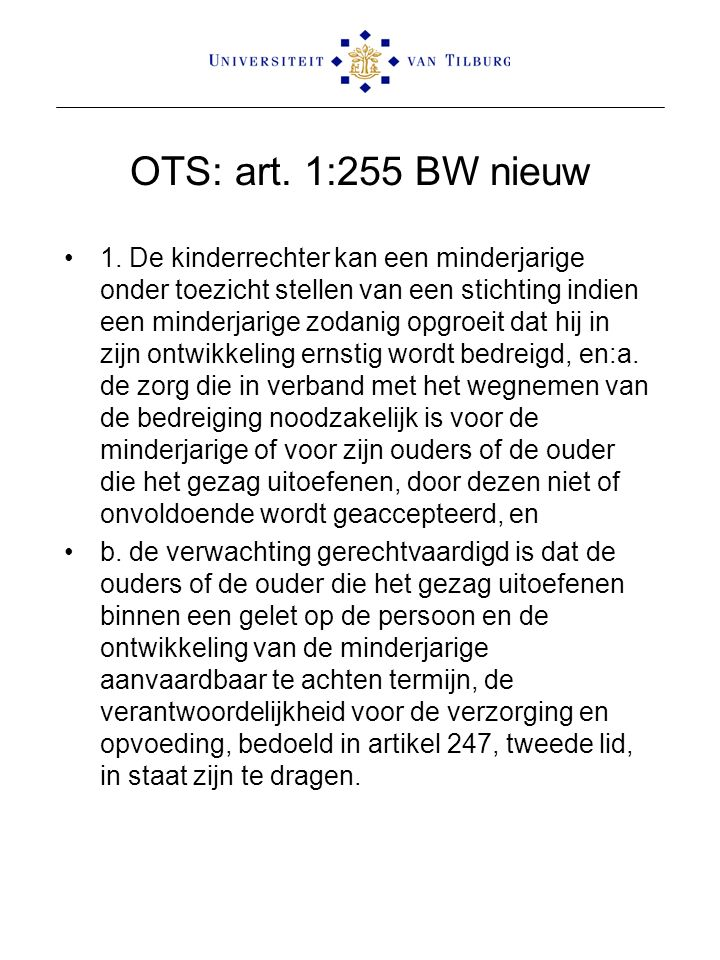OTS: art. 1:255 BW nieuw 1. De kinderrechter kan een minderjarige onder toezicht stellen van een stichting indien een minderjarige zodanig opgroeit da