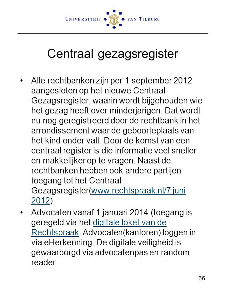 Centraal gezagsregister Alle rechtbanken zijn per 1 september 2012 aangesloten op het nieuwe Centraal Gezagsregister, waarin wordt bijgehouden wie het gezag heeft over minderjarigen.